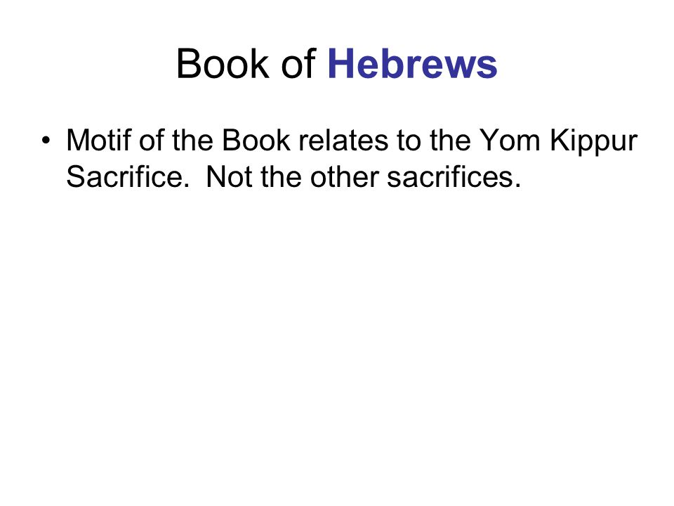 Book of Hebrews Motif of the Book relates to the Yom Kippur Sacrifice. Not the other sacrifices.