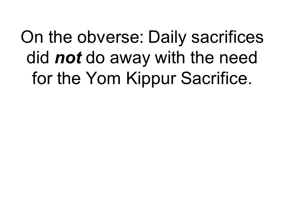On the obverse: Daily sacrifices did not do away with the need for the Yom Kippur Sacrifice.
