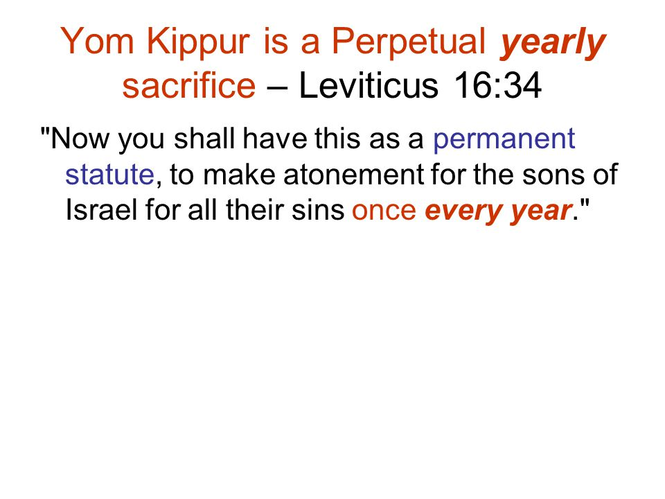 Yom Kippur is a Perpetual yearly sacrifice – Leviticus 16:34