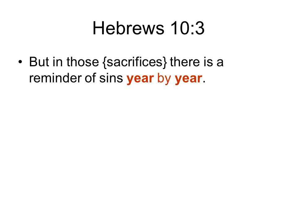 Hebrews 10:3 But in those {sacrifices} there is a reminder of sins year by year.