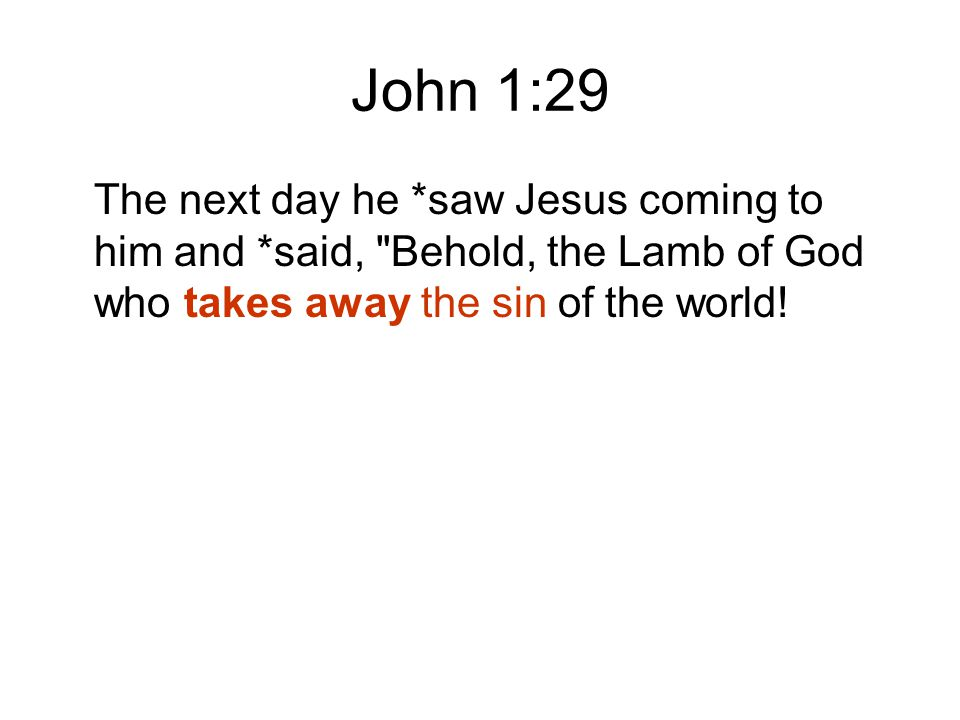 John 1:29 The next day he *saw Jesus coming to him and *said, Behold, the Lamb of God who takes away the sin of the world!