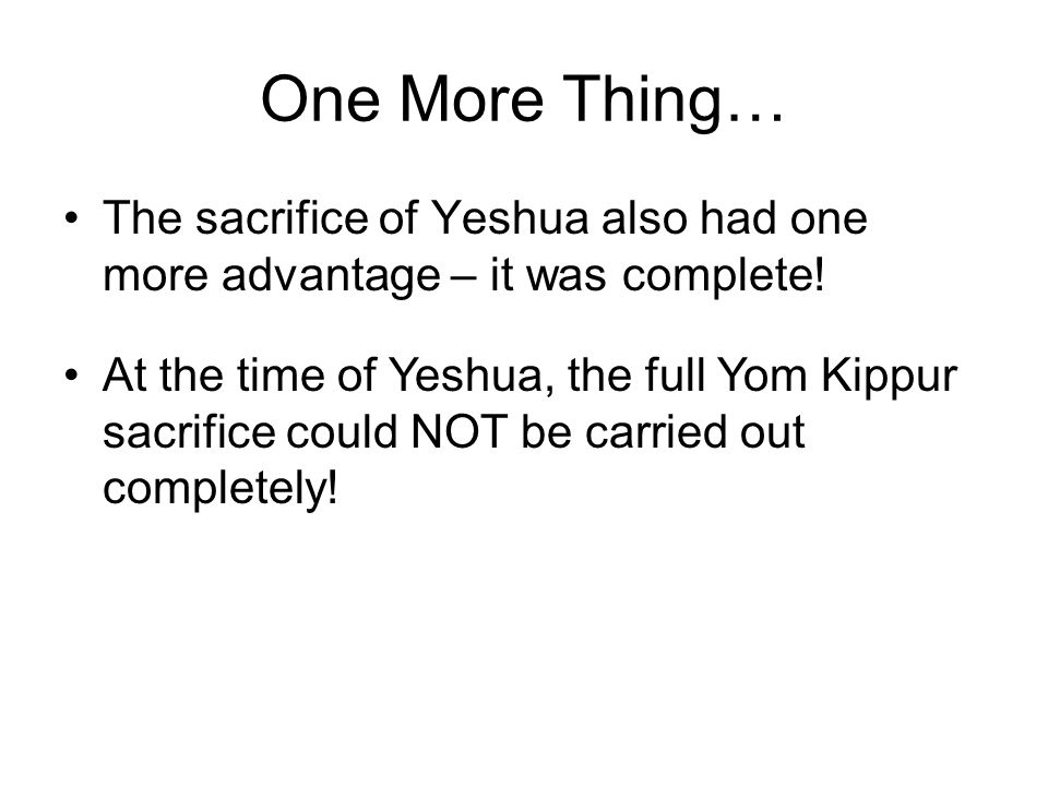 One More Thing… The sacrifice of Yeshua also had one more advantage – it was complete!