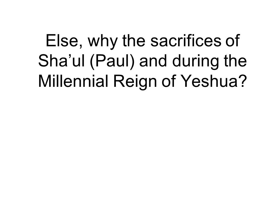 Else, why the sacrifices of Sha'ul (Paul) and during the Millennial Reign of Yeshua
