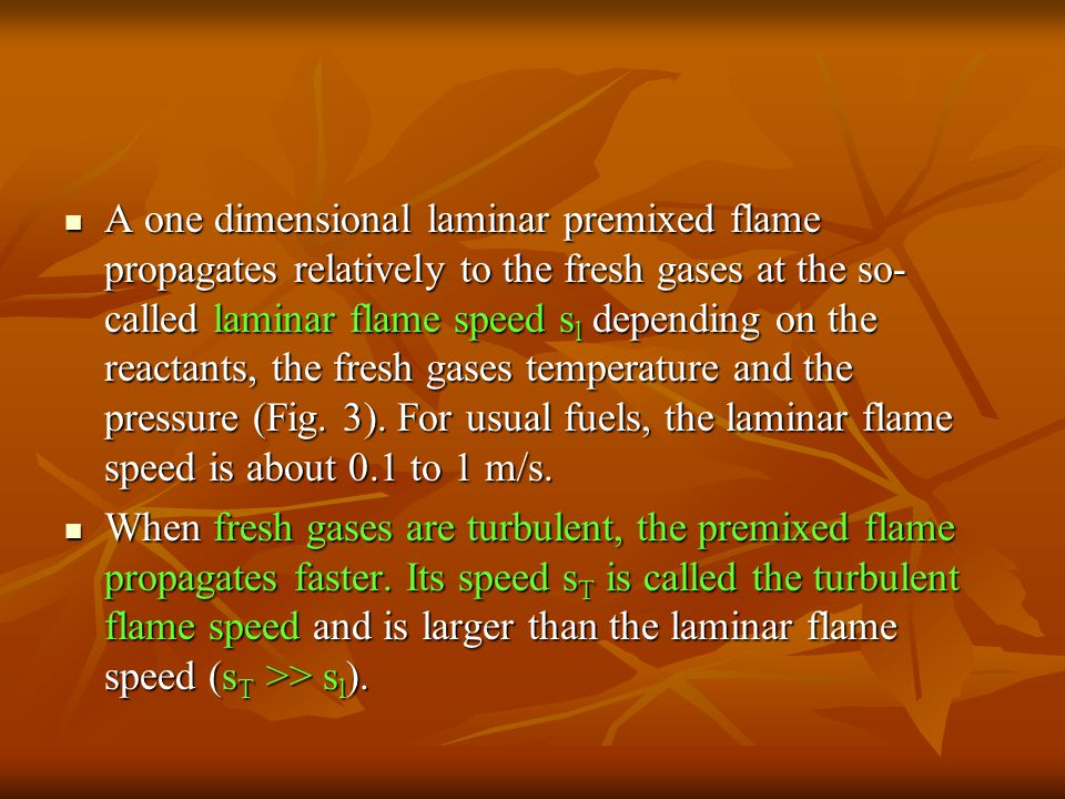 A one dimensional laminar premixed flame propagates relatively to the fresh gases at the so-called laminar flame speed sl depending on the reactants, the fresh gases temperature and the pressure (Fig. 3). For usual fuels, the laminar flame speed is about 0.1 to 1 m/s.