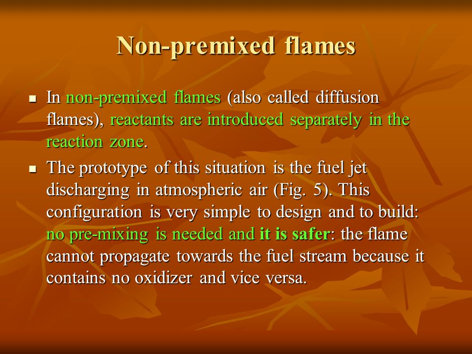 Non-premixed flames In non-premixed flames (also called diffusion flames), reactants are introduced separately in the reaction zone.