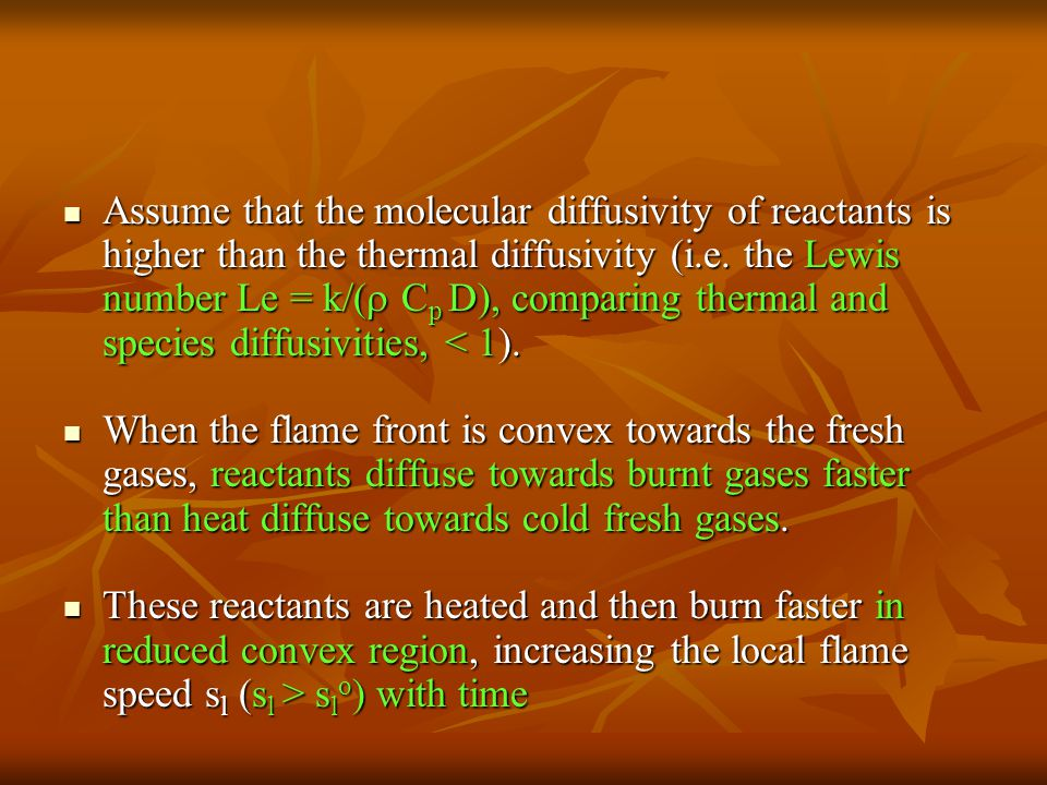 Assume that the molecular diffusivity of reactants is higher than the thermal diffusivity (i.e. the Lewis number Le = k/( Cp D), comparing thermal and species diffusivities, < 1).