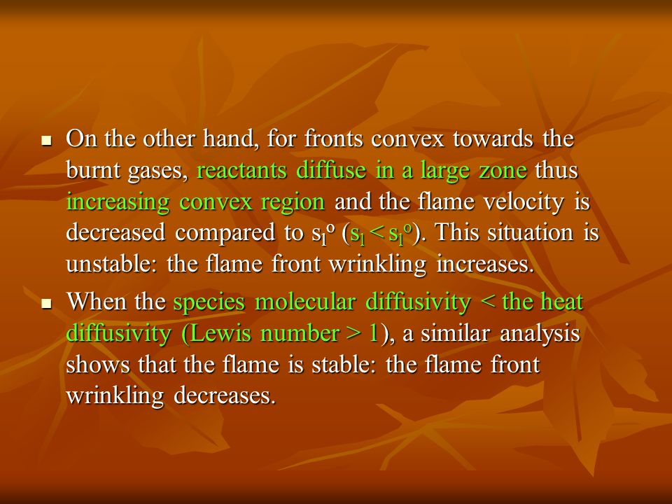 On the other hand, for fronts convex towards the burnt gases, reactants diffuse in a large zone thus increasing convex region and the flame velocity is decreased compared to slo (sl < slo). This situation is unstable: the flame front wrinkling increases.