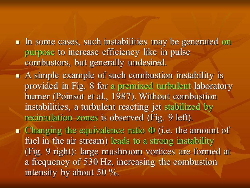 In some cases, such instabilities may be generated on purpose to increase efficiency like in pulse combustors, but generally undesired.