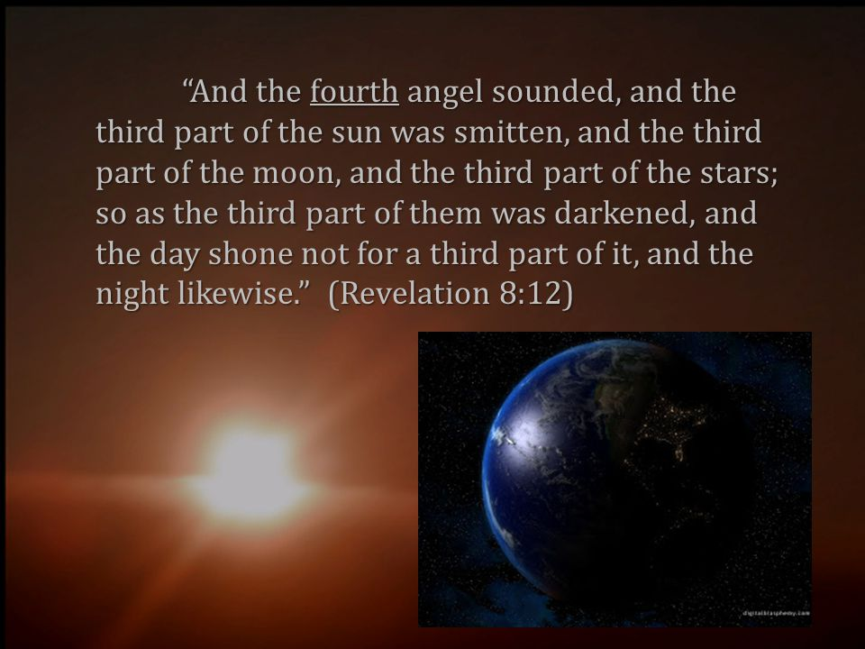 And the fourth angel sounded, and the third part of the sun was smitten, and the third part of the moon, and the third part of the stars; so as the third part of them was darkened, and the day shone not for a third part of it, and the night likewise. (Revelation 8:12)