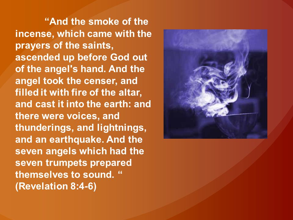 And the smoke of the incense, which came with the prayers of the saints, ascended up before God out of the angel s hand.