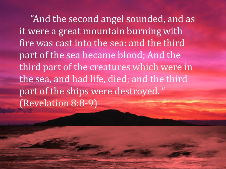 And the second angel sounded, and as it were a great mountain burning with fire was cast into the sea: and the third part of the sea became blood; And the third part of the creatures which were in the sea, and had life, died; and the third part of the ships were destroyed.
