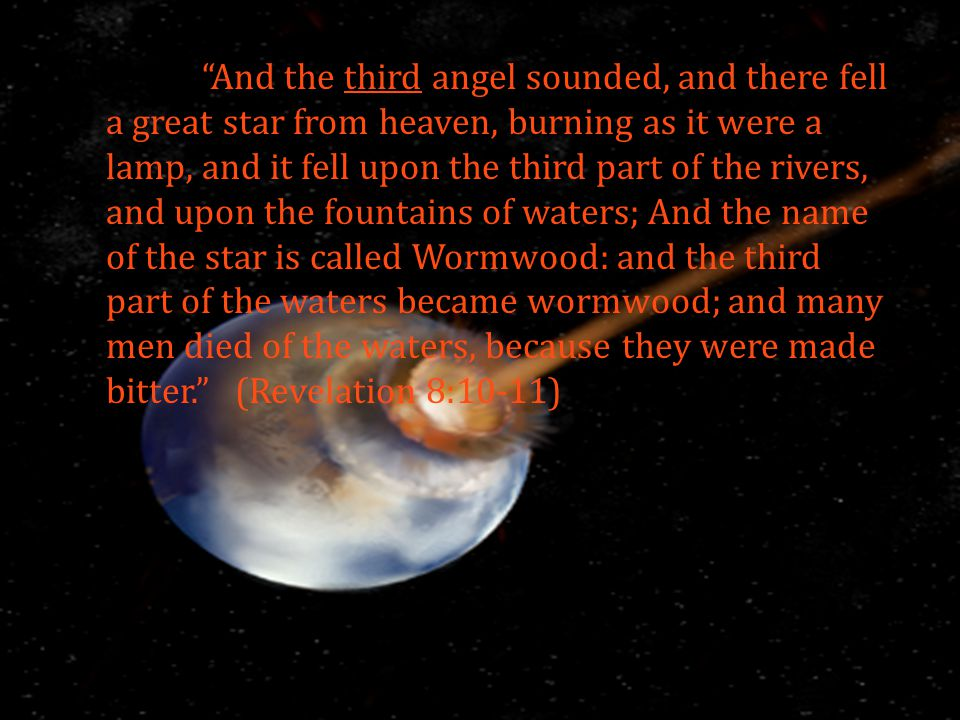 And the third angel sounded, and there fell a great star from heaven, burning as it were a lamp, and it fell upon the third part of the rivers, and upon the fountains of waters; And the name of the star is called Wormwood: and the third part of the waters became wormwood; and many men died of the waters, because they were made bitter. (Revelation 8:10-11)