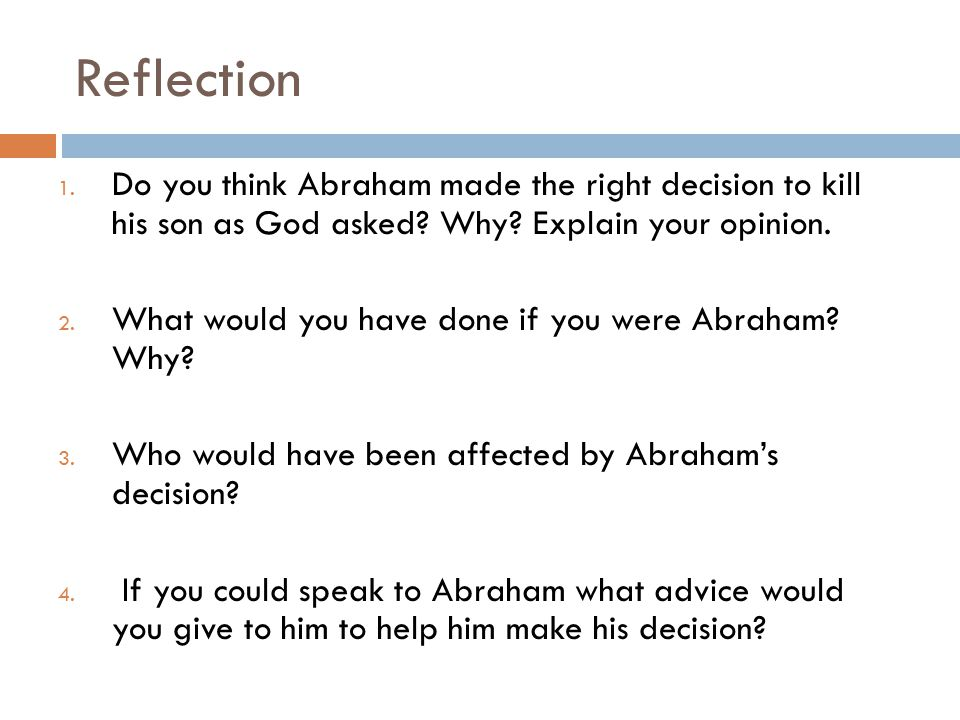 Reflection Do you think Abraham made the right decision to kill his son as God asked Why Explain your opinion.