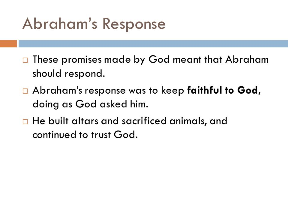 Abraham's Response These promises made by God meant that Abraham should respond.