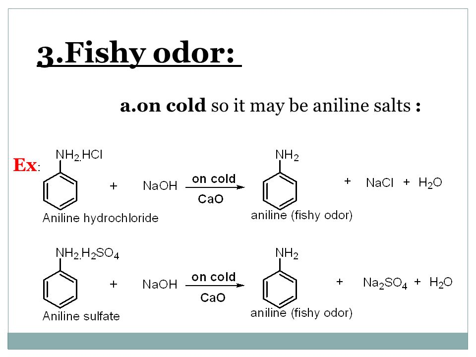 3.Fishy odor: a.on cold so it may be aniline salts : Ex: