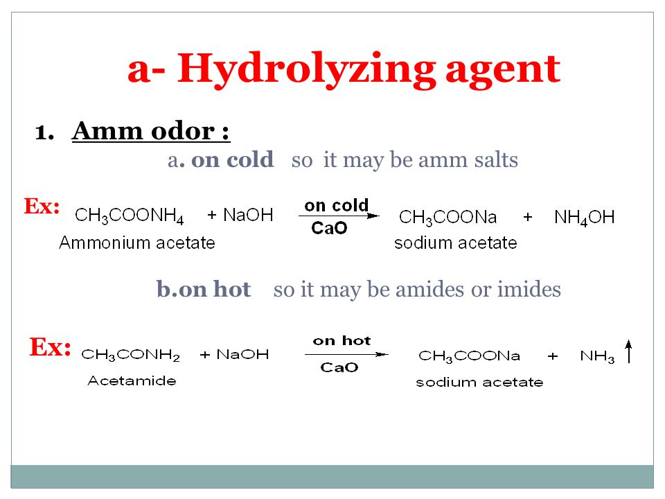 a- Hydrolyzing agent Amm odor : Ex: a. on cold so it may be amm salts