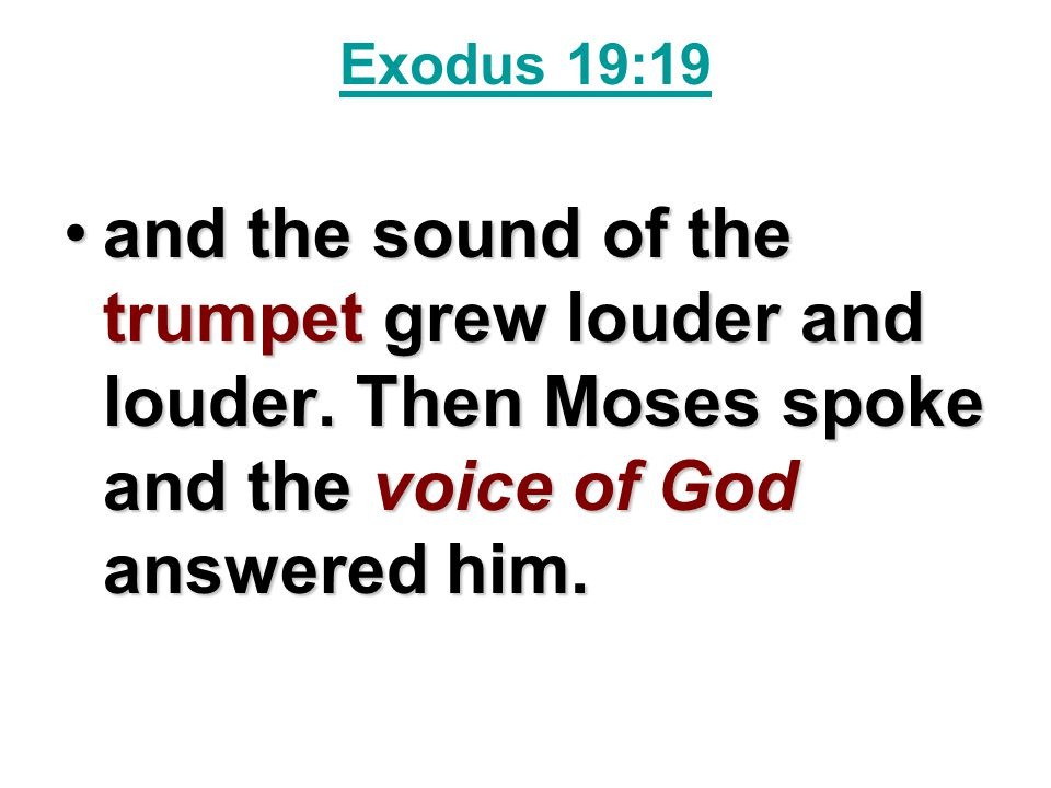 Exodus 19:19 and the sound of the trumpet grew louder and louder.