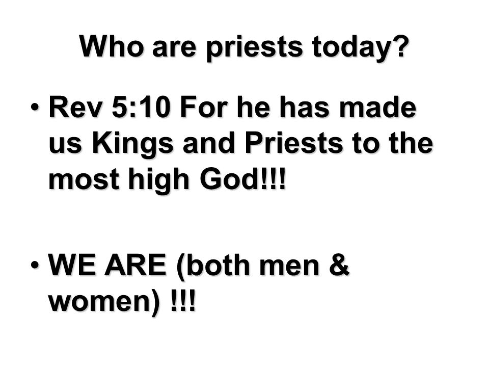 Who are priests today. Rev 5:10 For he has made us Kings and Priests to the most high God!!.