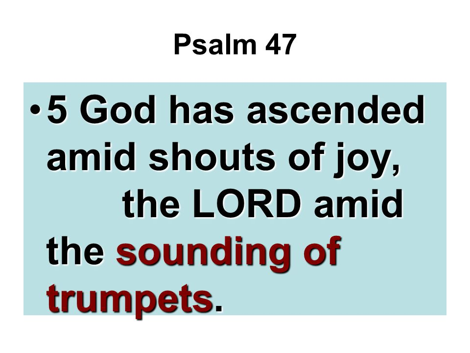 Psalm 47 5 God has ascended amid shouts of joy, the LORD amid the sounding of trumpets.