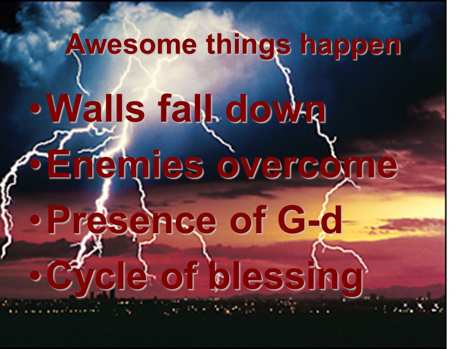 Walls fall down Enemies overcome Presence of G-d Cycle of blessing