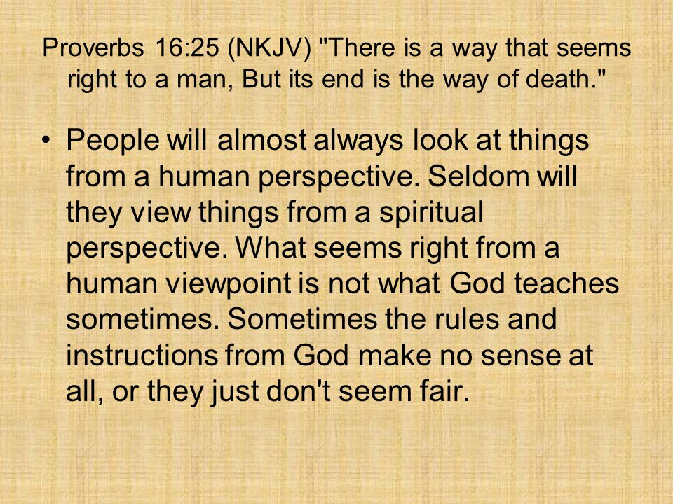 Proverbs 16:25 (NKJV) There is a way that seems right to a man, But its end is the way of death.