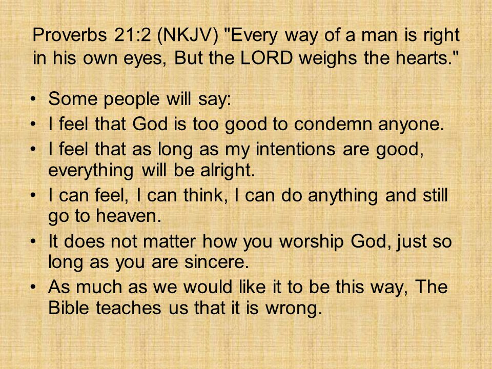 Proverbs 21:2 (NKJV) Every way of a man is right in his own eyes, But the LORD weighs the hearts.