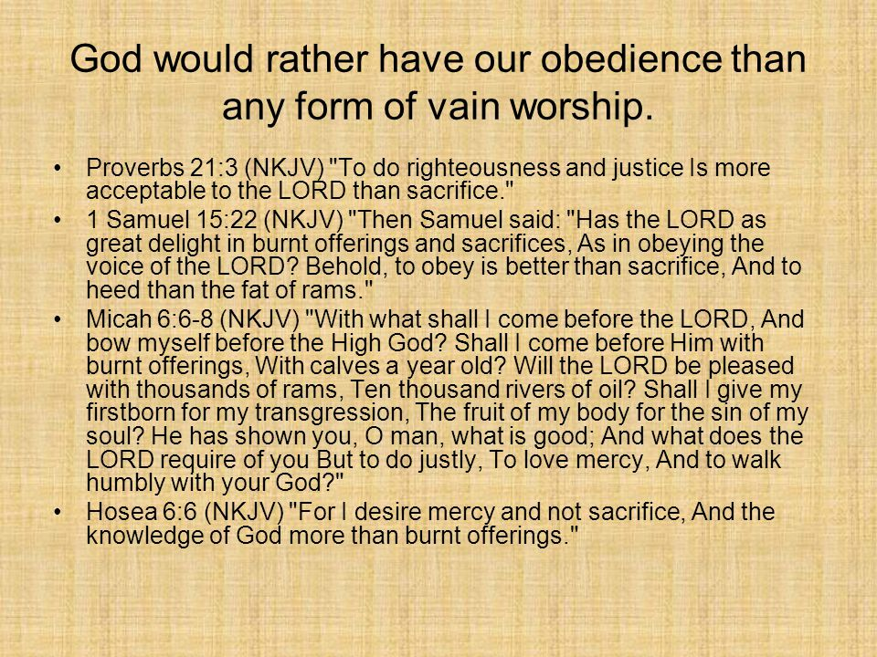 God would rather have our obedience than any form of vain worship.