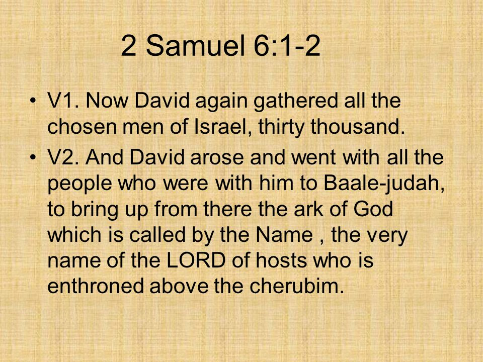 2 Samuel 6:1-2 V1. Now David again gathered all the chosen men of Israel, thirty thousand.