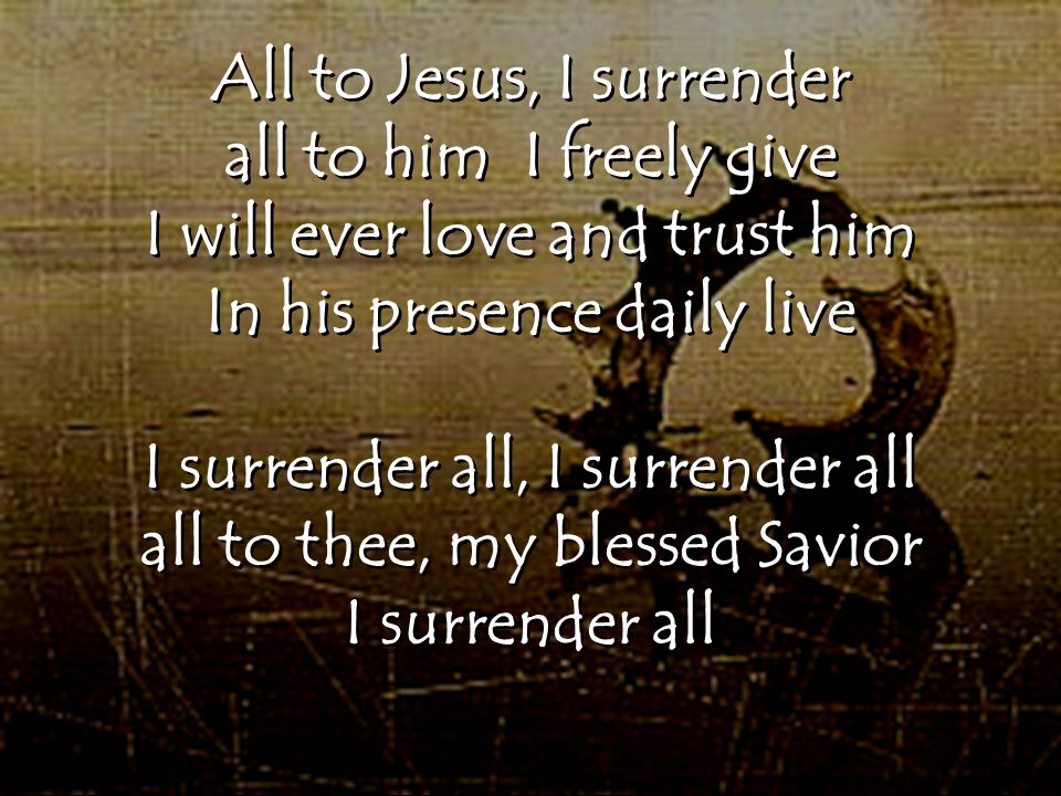 All to Jesus, I surrender all to him I freely give