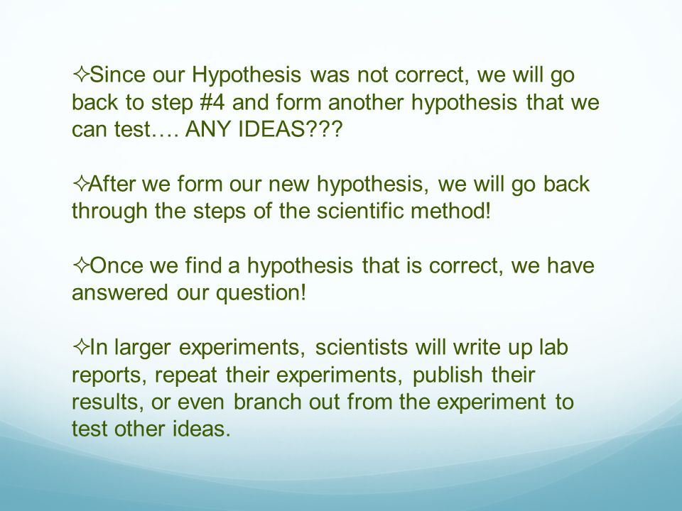 Since our Hypothesis was not correct, we will go back to step #4 and form another hypothesis that we can test…. ANY IDEAS