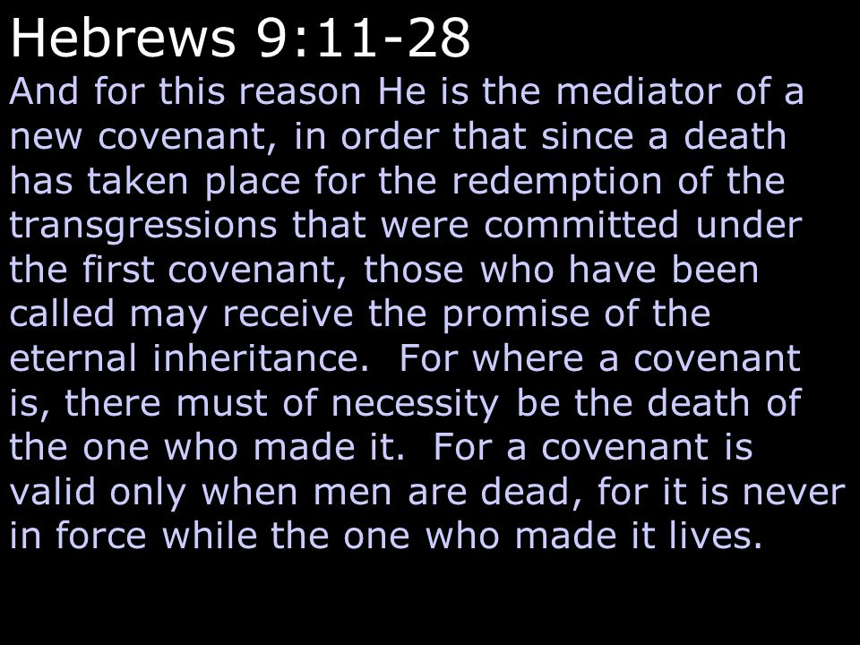 Hebrews 9:11-28 And for this reason He is the mediator of a new covenant, in order that since a death has taken place for the redemption of the transgressions that were committed under the first covenant, those who have been called may receive the promise of the eternal inheritance.