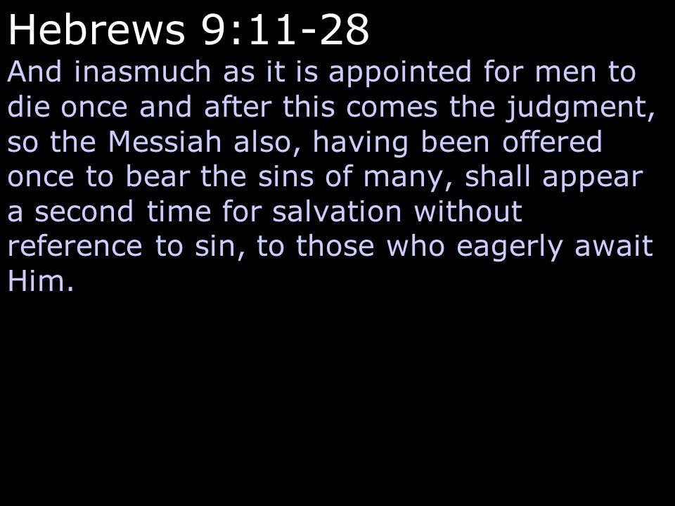 Hebrews 9:11-28 And inasmuch as it is appointed for men to die once and after this comes the judgment, so the Messiah also, having been offered once to bear the sins of many, shall appear a second time for salvation without reference to sin, to those who eagerly await Him.