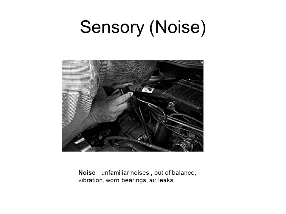Sensory (Noise) Noise- unfamiliar noises , out of balance, vibration, worn bearings, air leaks