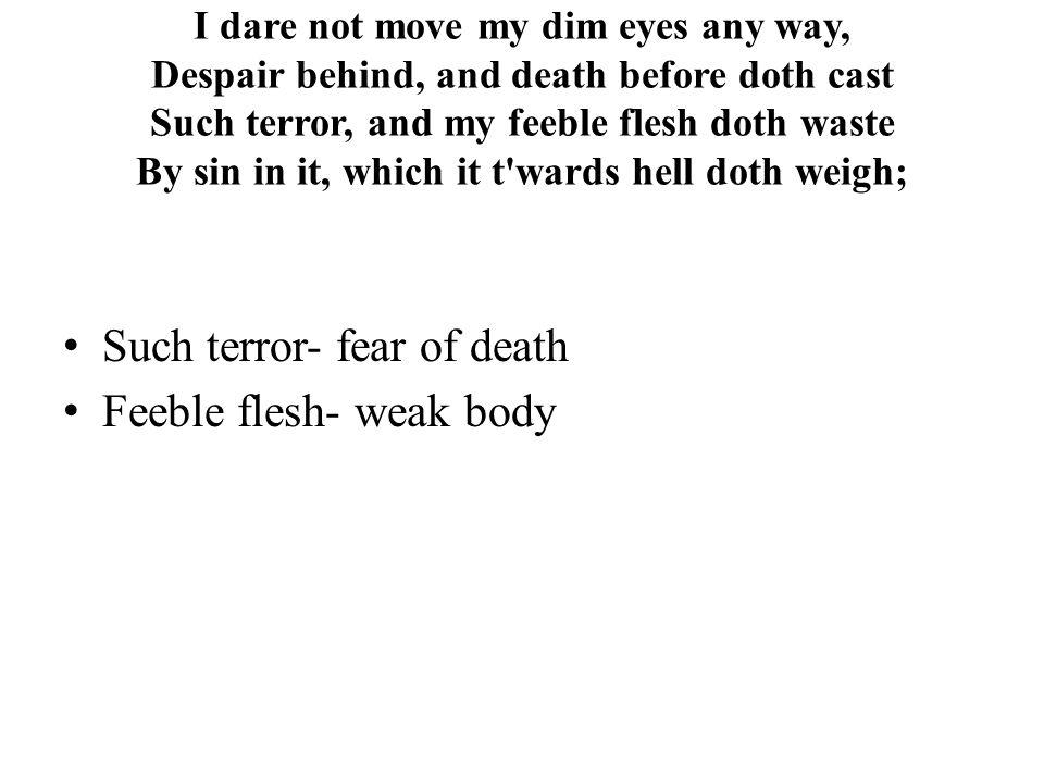 Such terror- fear of death Feeble flesh- weak body