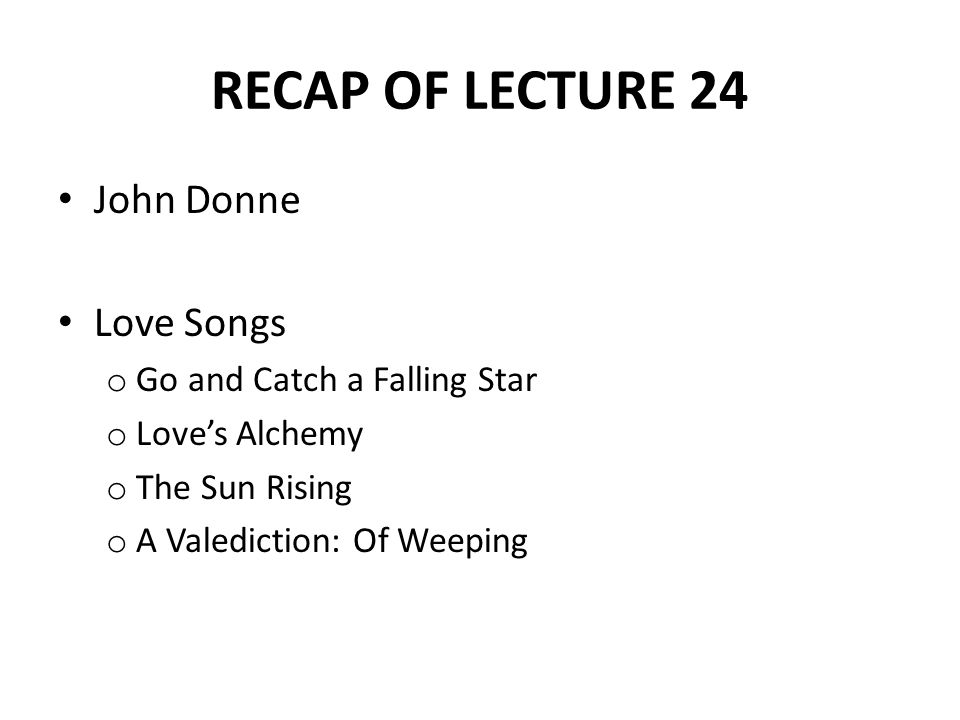 RECAP OF LECTURE 24 John Donne Love Songs Go and Catch a Falling Star
