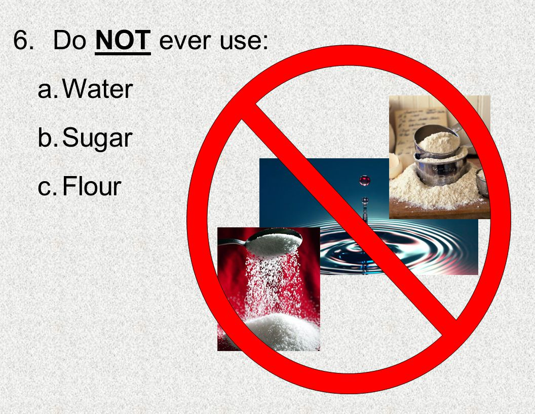 Do NOT ever use: Water Sugar Flour