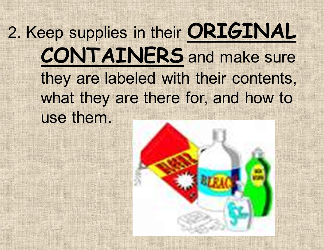 2. Keep supplies in their ORIGINAL. CONTAINERS and make sure