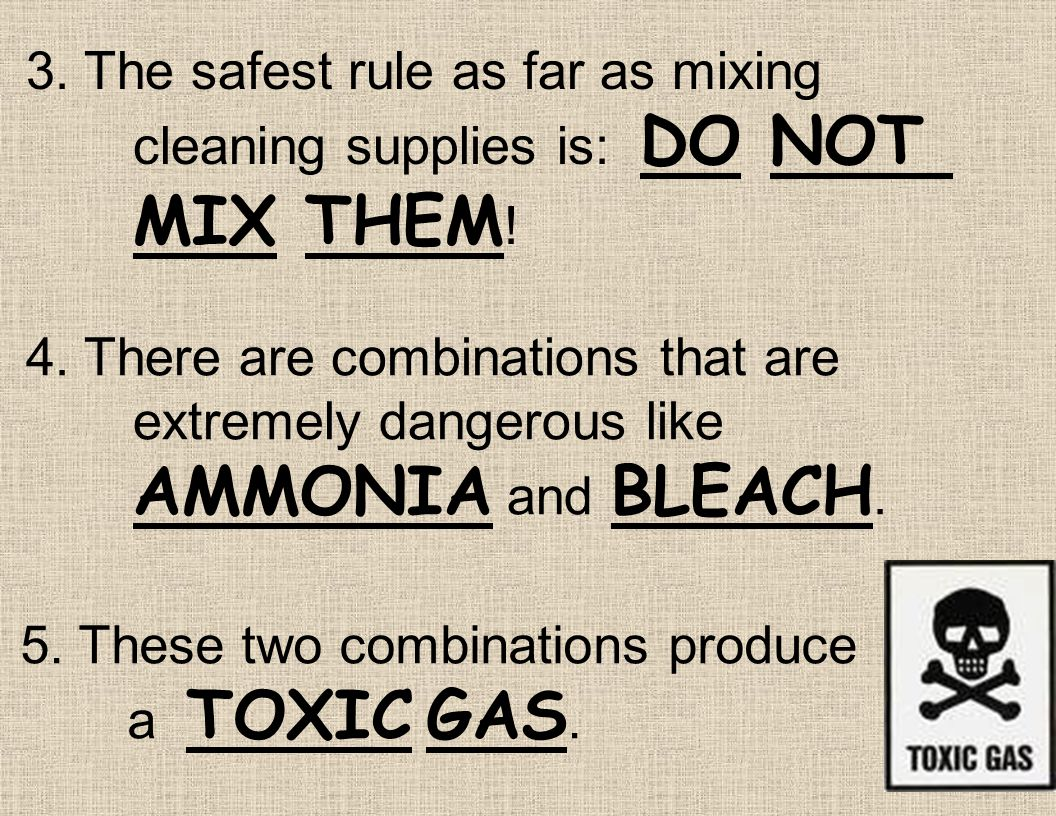 3. The safest rule as far as mixing. cleaning supplies is: DO NOT