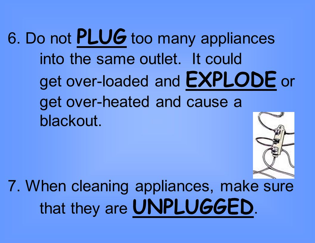6. Do not PLUG too many appliances. into the same outlet. It could
