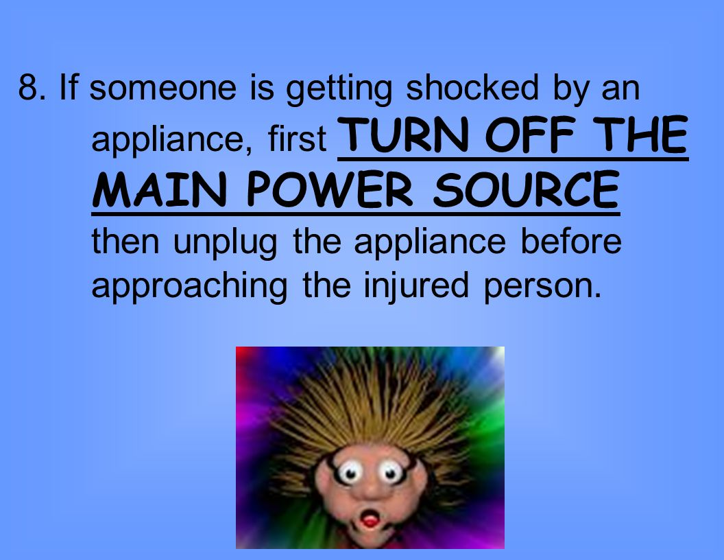 8. If someone is getting shocked by an. appliance, first TURN OFF THE