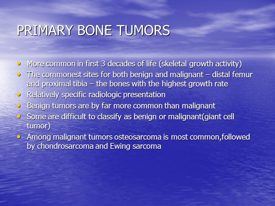PRIMARY BONE TUMORS More common in first 3 decades of life (skeletal growth activity)