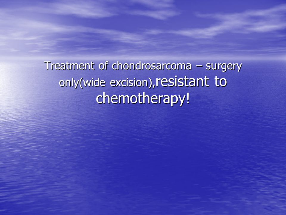 Treatment of chondrosarcoma – surgery only(wide excision),resistant to chemotherapy!