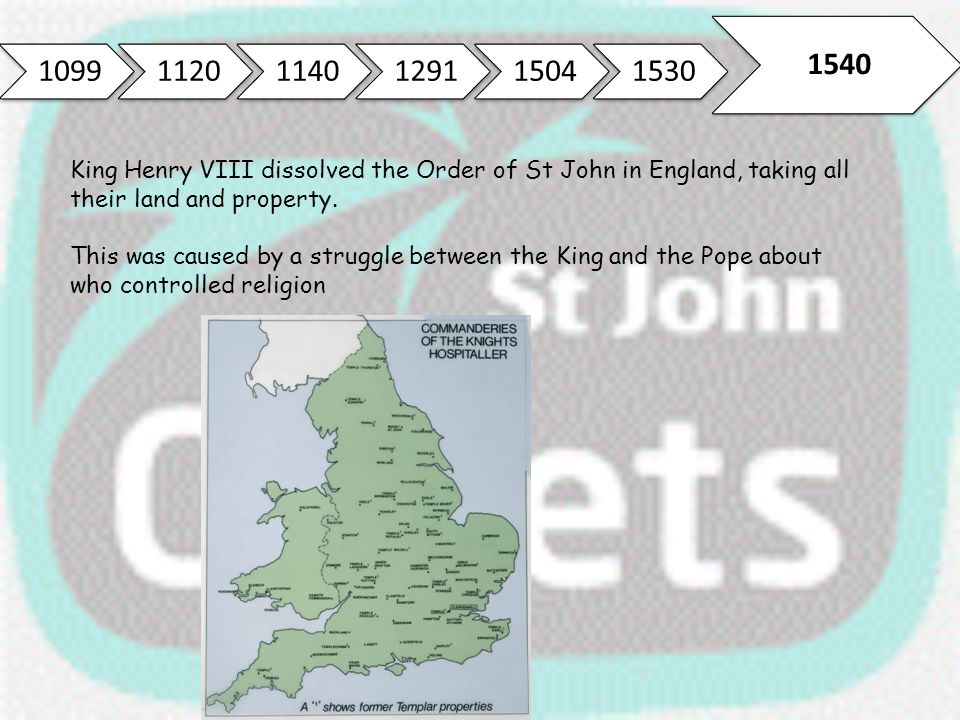 1099 1120. 1140. 1291. 1504. 1530. 1540. King Henry VIII dissolved the Order of St John in England, taking all their land and property.