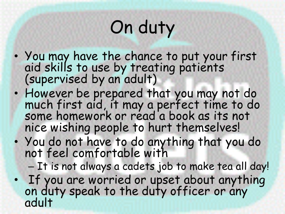 On duty You may have the chance to put your first aid skills to use by treating patients (supervised by an adult)