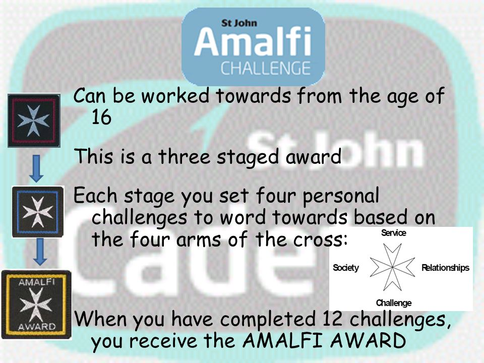 Can be worked towards from the age of 16 This is a three staged award Each stage you set four personal challenges to word towards based on the four arms of the cross: When you have completed 12 challenges, you receive the AMALFI AWARD