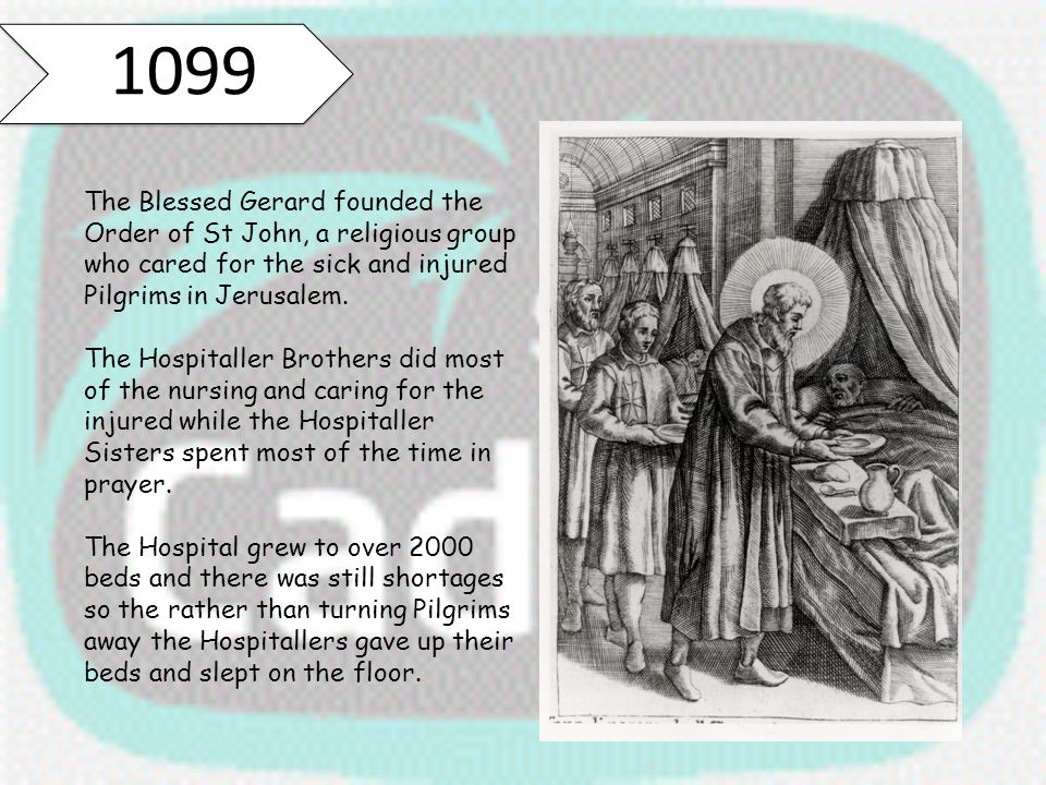 1099 The Blessed Gerard founded the Order of St John, a religious group who cared for the sick and injured Pilgrims in Jerusalem.