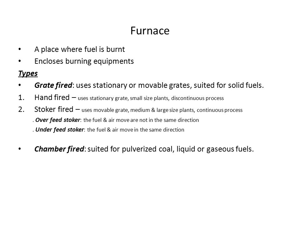 Furnace A place where fuel is burnt Encloses burning equipments Types