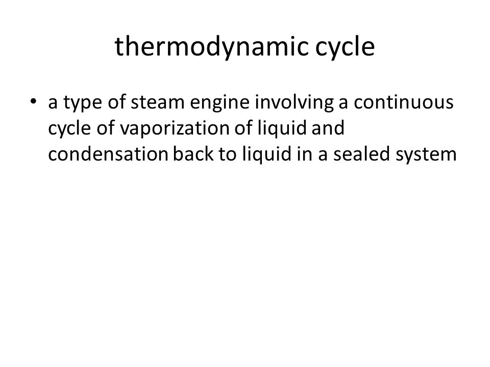 thermodynamic cycle a type of steam engine involving a continuous cycle of vaporization of liquid and condensation back to liquid in a sealed system.