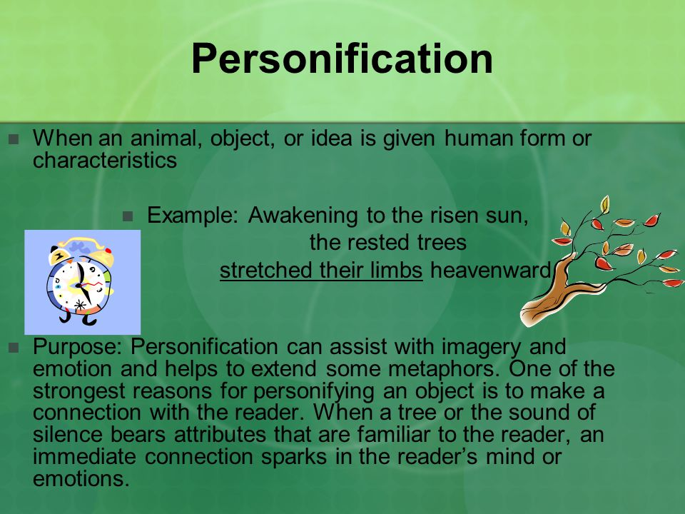 Personification When an animal, object, or idea is given human form or characteristics. Example: Awakening to the risen sun,