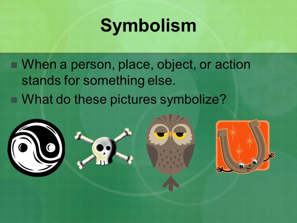 Symbolism When a person, place, object, or action stands for something else.